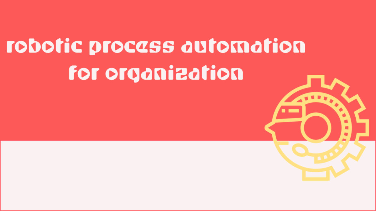 Why Every Organization need Robotic Process Automation.